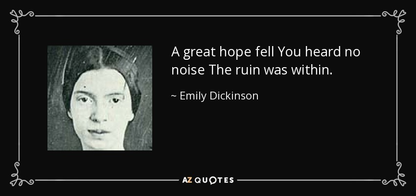 A great hope fell You heard no noise The ruin was within. - Emily Dickinson