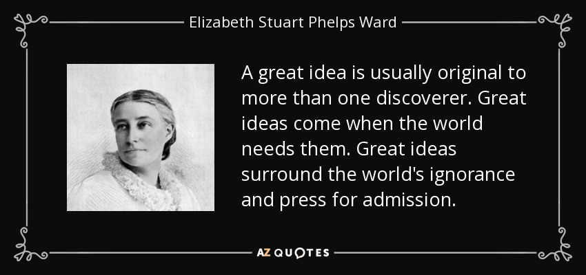 A great idea is usually original to more than one discoverer. Great ideas come when the world needs them. Great ideas surround the world's ignorance and press for admission. - Elizabeth Stuart Phelps Ward