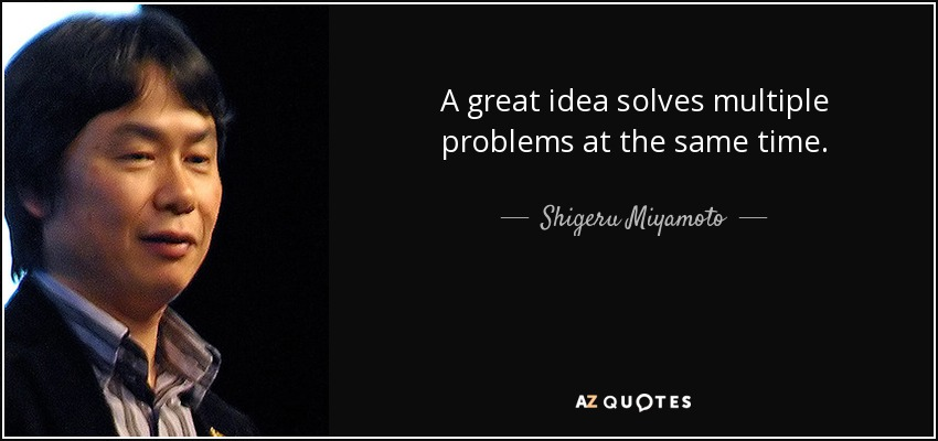 A great idea solves multiple problems at the same time. - Shigeru Miyamoto