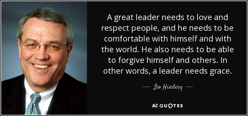 A great leader needs to love and respect people, and he needs to be comfortable with himself and with the world. He also needs to be able to forgive himself and others. In other words, a leader needs grace. - Leo Hindery