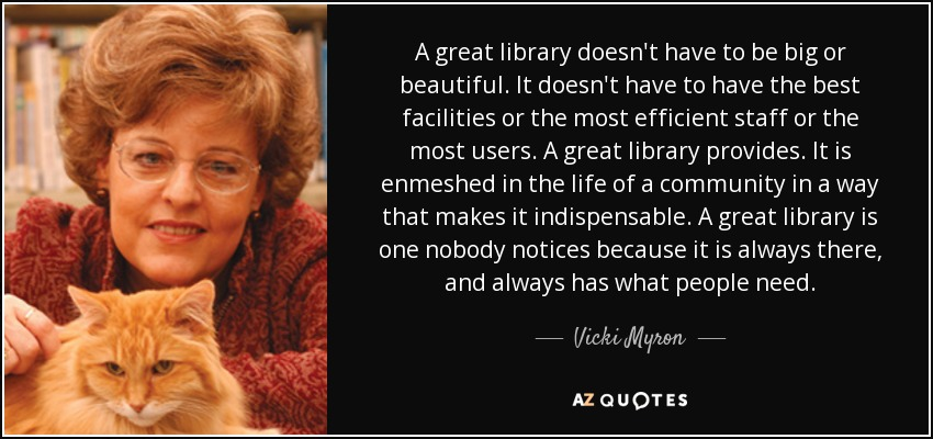 A great library doesn't have to be big or beautiful. It doesn't have to have the best facilities or the most efficient staff or the most users. A great library provides. It is enmeshed in the life of a community in a way that makes it indispensable. A great library is one nobody notices because it is always there, and always has what people need. - Vicki Myron