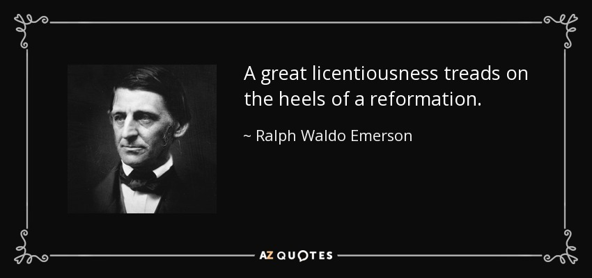 A great licentiousness treads on the heels of a reformation. - Ralph Waldo Emerson