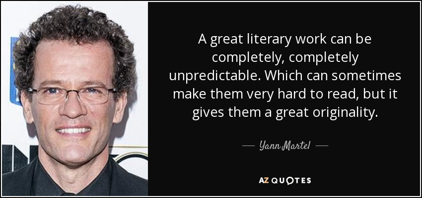A great literary work can be completely, completely unpredictable. Which can sometimes make them very hard to read, but it gives them a great originality. - Yann Martel