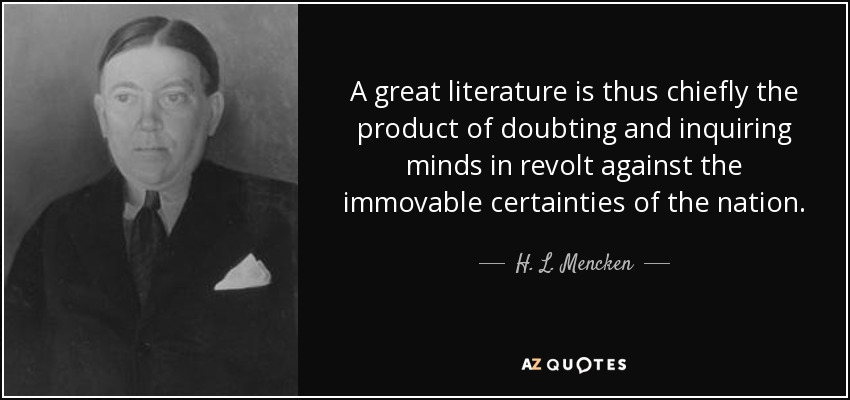 A great literature is thus chiefly the product of doubting and inquiring minds in revolt against the immovable certainties of the nation. - H. L. Mencken