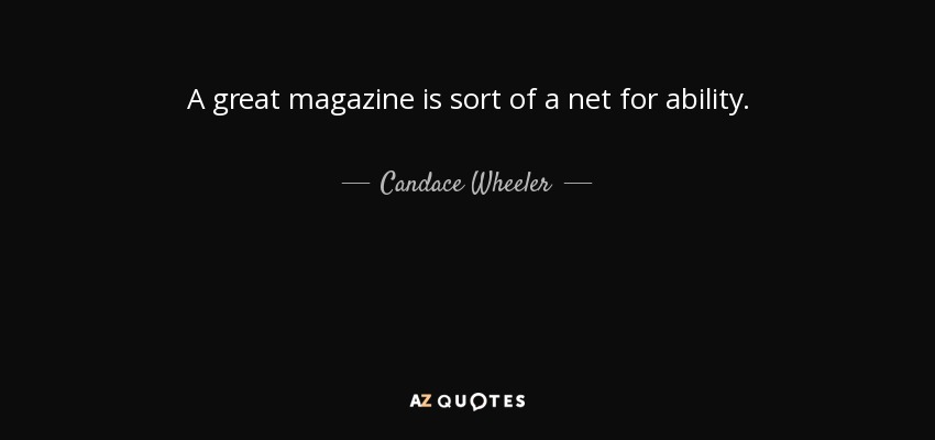 A great magazine is sort of a net for ability. - Candace Wheeler