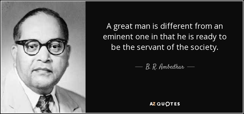 A great man is different from an eminent one in that he is ready to be the servant of the society. - B. R. Ambedkar