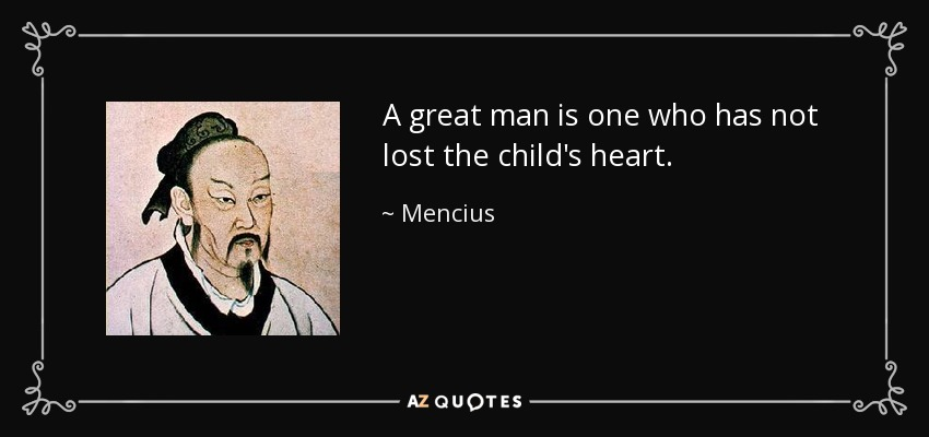 A great man is one who has not lost the child's heart. - Mencius