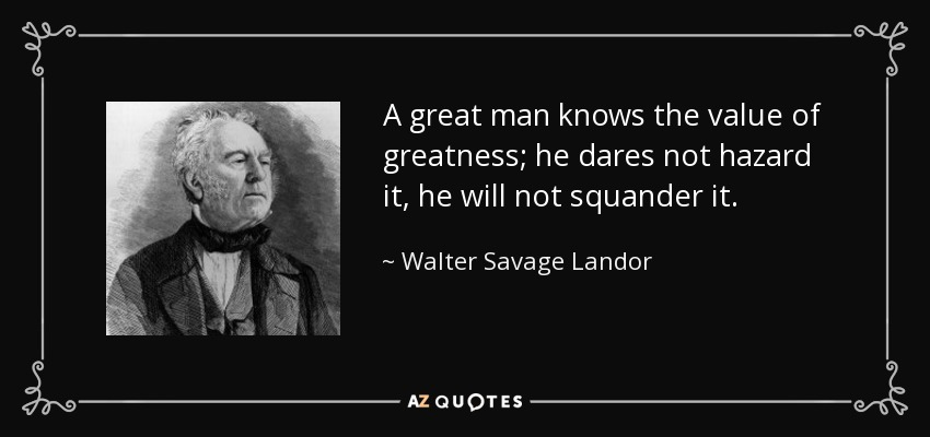 A great man knows the value of greatness; he dares not hazard it, he will not squander it. - Walter Savage Landor