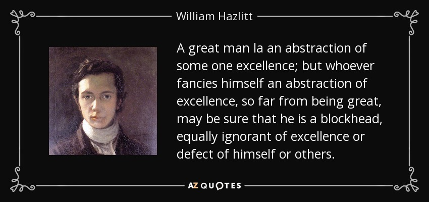 A great man la an abstraction of some one excellence; but whoever fancies himself an abstraction of excellence, so far from being great, may be sure that he is a blockhead, equally ignorant of excellence or defect of himself or others. - William Hazlitt