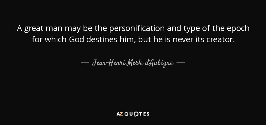 A great man may be the personification and type of the epoch for which God destines him, but he is never its creator. - Jean-Henri Merle d'Aubigne