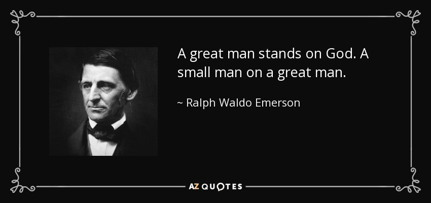 A great man stands on God. A small man on a great man. - Ralph Waldo Emerson