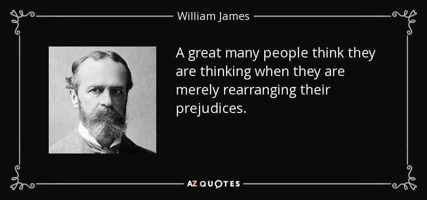 A great many people think they are thinking when they are merely rearranging their prejudices. - William James