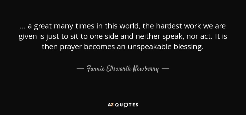 ... a great many times in this world, the hardest work we are given is just to sit to one side and neither speak, nor act. It is then prayer becomes an unspeakable blessing. - Fannie Ellsworth Newberry