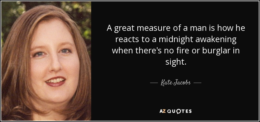 A great measure of a man is how he reacts to a midnight awakening when there's no fire or burglar in sight. - Kate Jacobs