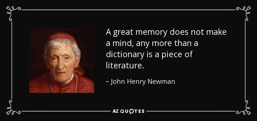 A great memory does not make a mind, any more than a dictionary is a piece of literature. - John Henry Newman