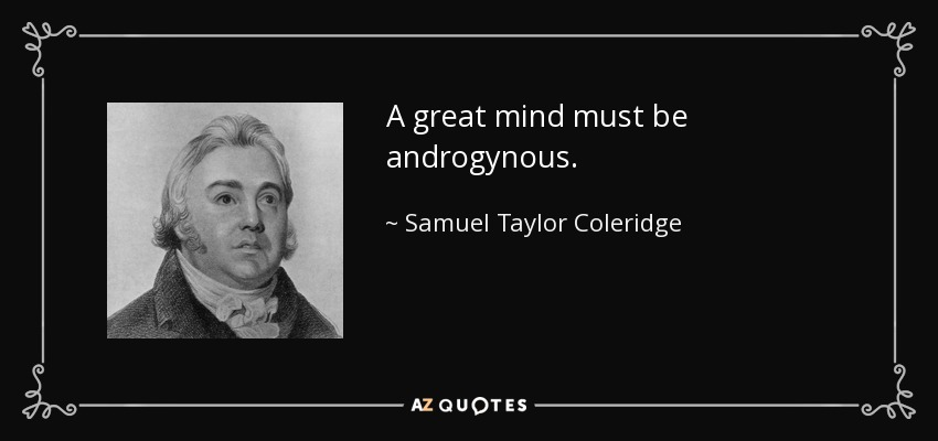 A great mind must be androgynous. - Samuel Taylor Coleridge