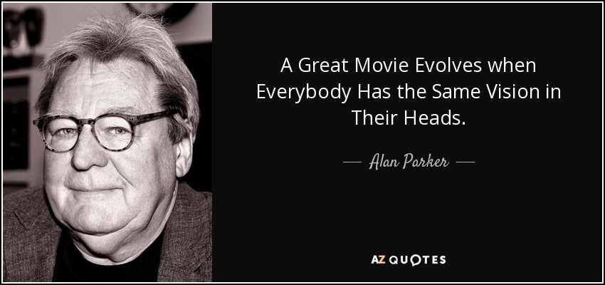 A Great Movie Evolves when Everybody Has the Same Vision in Their Heads. - Alan Parker