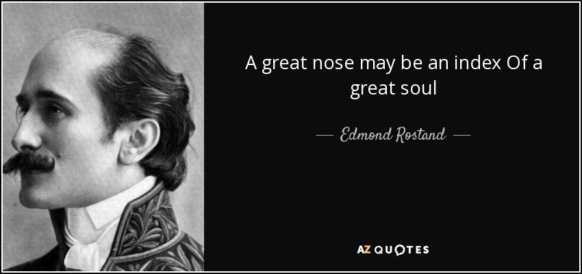 A great nose may be an index Of a great soul - Edmond Rostand