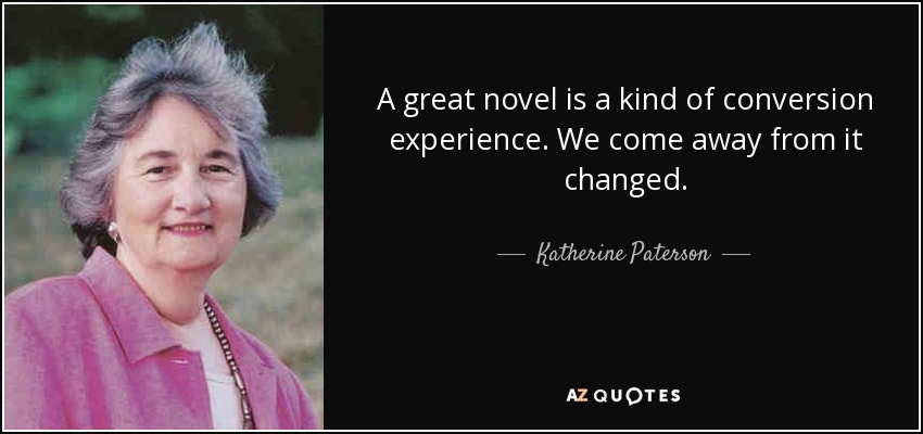 A great novel is a kind of conversion experience. We come away from it changed. - Katherine Paterson