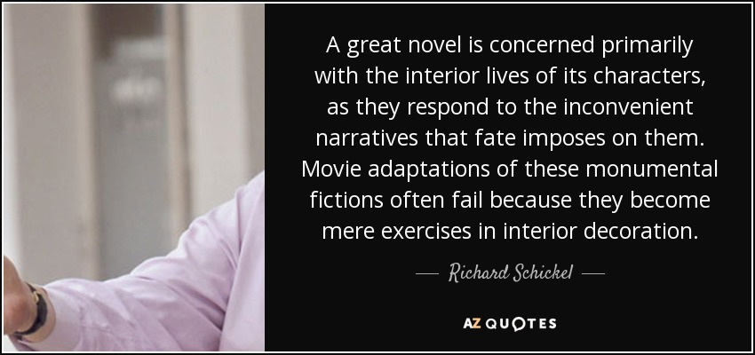 A great novel is concerned primarily with the interior lives of its characters, as they respond to the inconvenient narratives that fate imposes on them. Movie adaptations of these monumental fictions often fail because they become mere exercises in interior decoration. - Richard Schickel