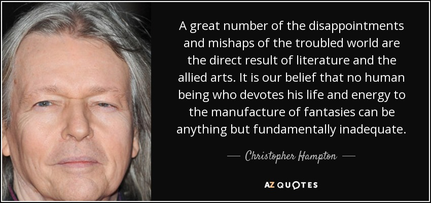 A great number of the disappointments and mishaps of the troubled world are the direct result of literature and the allied arts. It is our belief that no human being who devotes his life and energy to the manufacture of fantasies can be anything but fundamentally inadequate. - Christopher Hampton