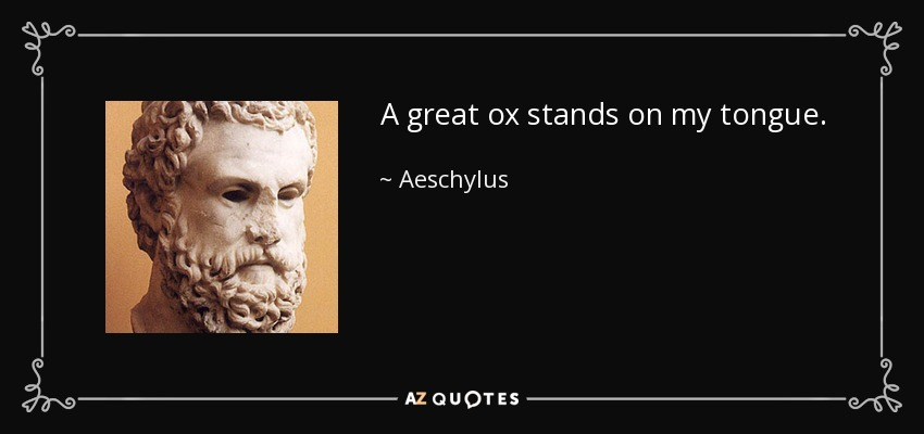 A great ox stands on my tongue. - Aeschylus