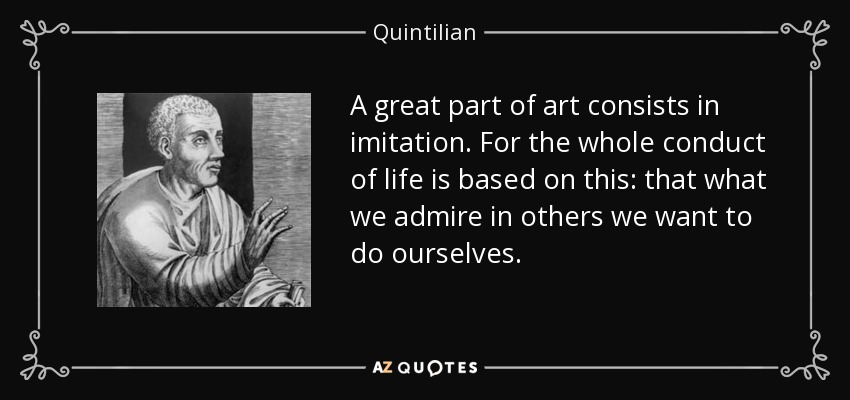 A great part of art consists in imitation. For the whole conduct of life is based on this: that what we admire in others we want to do ourselves. - Quintilian