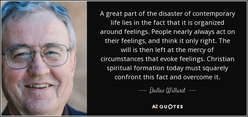A great part of the disaster of contemporary life lies in the fact that it is organized around feelings. People nearly always act on their feelings, and think it only right. The will is then left at the mercy of circumstances that evoke feelings. Christian spiritual formation today must squarely confront this fact and overcome it. - Dallas Willard