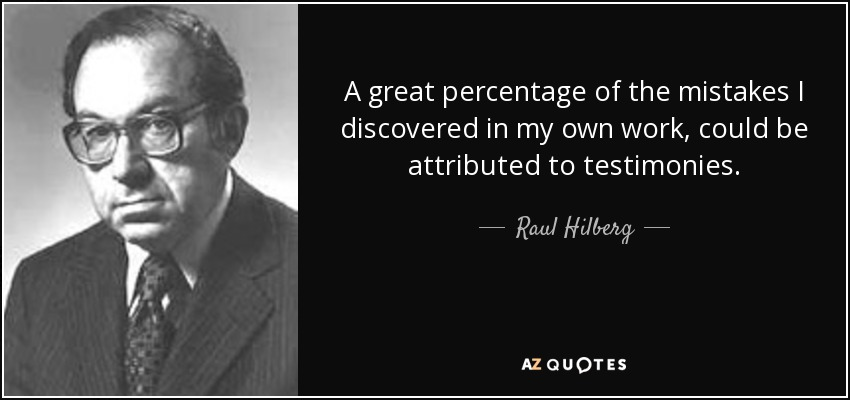 A great percentage of the mistakes I discovered in my own work, could be attributed to testimonies. - Raul Hilberg