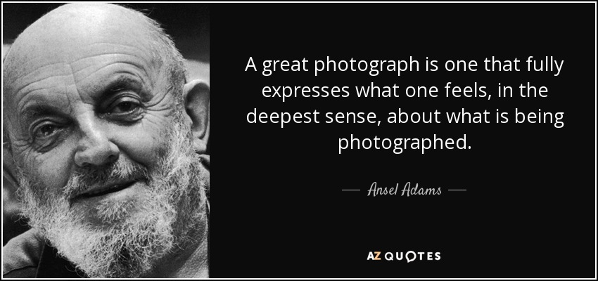 A great photograph is one that fully expresses what one feels, in the deepest sense, about what is being photographed. - Ansel Adams