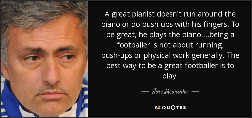 A great pianist doesn't run around the piano or do push ups with his fingers. To be great, he plays the piano. ...being a footballer is not about running, push-ups or physical work generally. The best way to be a great footballer is to play. - Jose Mourinho