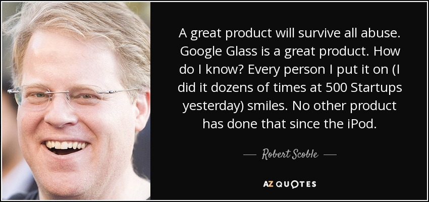 A great product will survive all abuse. Google Glass is a great product. How do I know? Every person I put it on (I did it dozens of times at 500 Startups yesterday) smiles. No other product has done that since the iPod. - Robert Scoble