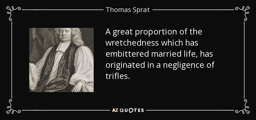 A great proportion of the wretchedness which has embittered married life, has originated in a negligence of trifles. - Thomas Sprat