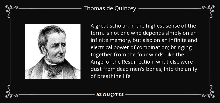 A great scholar, in the highest sense of the term, is not one who depends simply on an infinite memory, but also on an infinite and electrical power of combination; bringing together from the four winds, like the Angel of the Resurrection, what else were dust from dead men's bones, into the unity of breathing life. - Thomas de Quincey