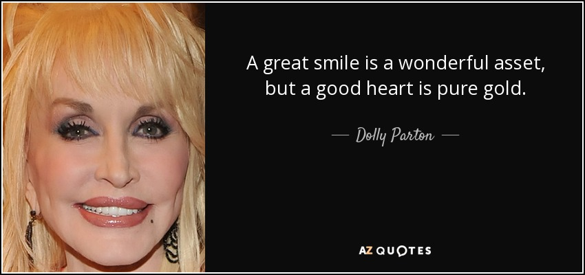 A great smile is a wonderful asset, but a good heart is pure gold. - Dolly Parton