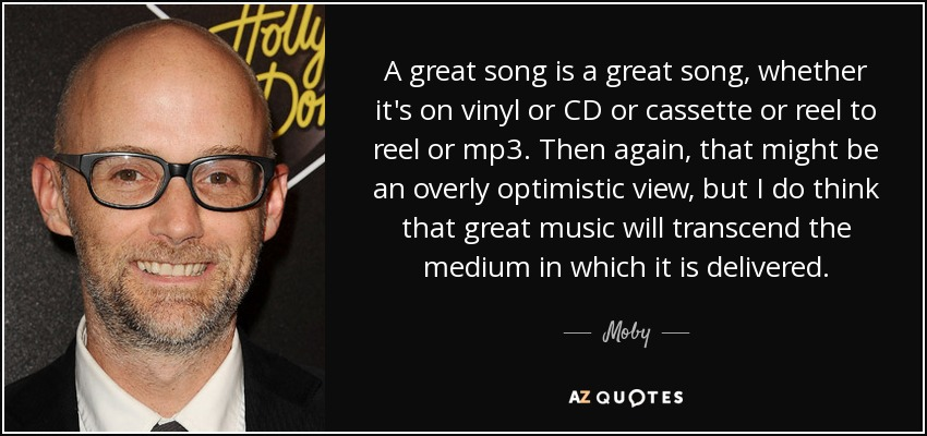 A great song is a great song, whether it's on vinyl or CD or cassette or reel to reel or mp3. Then again, that might be an overly optimistic view, but I do think that great music will transcend the medium in which it is delivered. - Moby