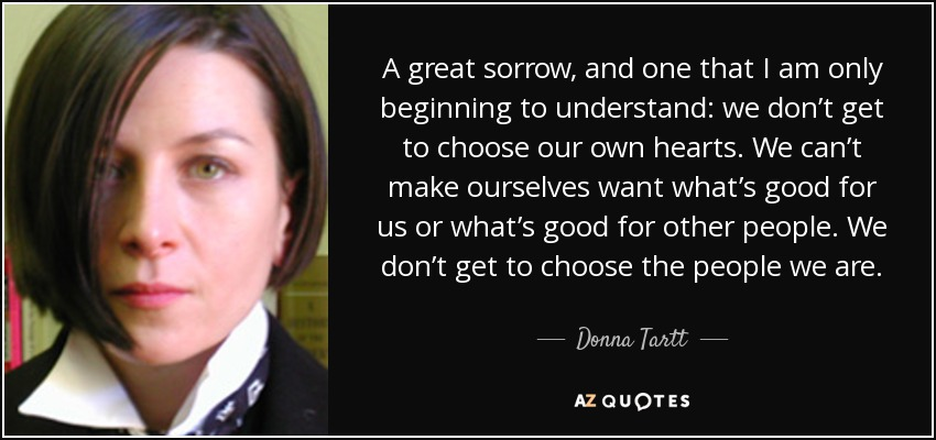 A great sorrow, and one that I am only beginning to understand: we don't get to choose our own hearts. We can't make ourselves want what's good for us or what's good for other people. We don't get to choose the people we are. - Donna Tartt