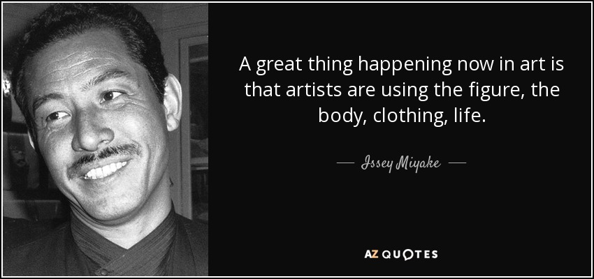 A great thing happening now in art is that artists are using the figure, the body, clothing, life. - Issey Miyake