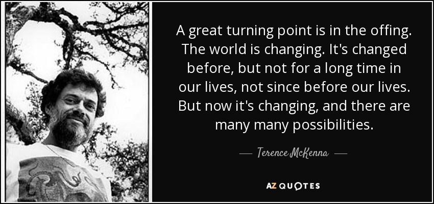 A great turning point is in the offing. The world is changing. It's changed before, but not for a long time in our lives, not since before our lives. But now it's changing, and there are many many possibilities. - Terence McKenna