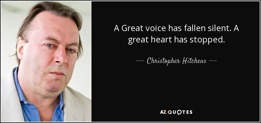 A Great voice has fallen silent. A great heart has stopped. - Christopher Hitchens
