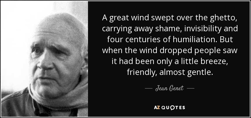 A great wind swept over the ghetto, carrying away shame, invisibility and four centuries of humiliation. But when the wind dropped people saw it had been only a little breeze, friendly, almost gentle. - Jean Genet