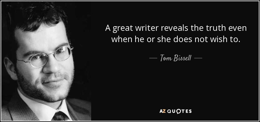 A great writer reveals the truth even when he or she does not wish to. - Tom Bissell