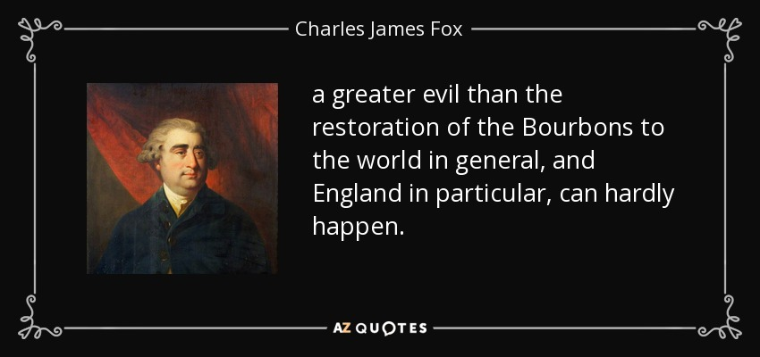 a greater evil than the restoration of the Bourbons to the world in general, and England in particular, can hardly happen. - Charles James Fox