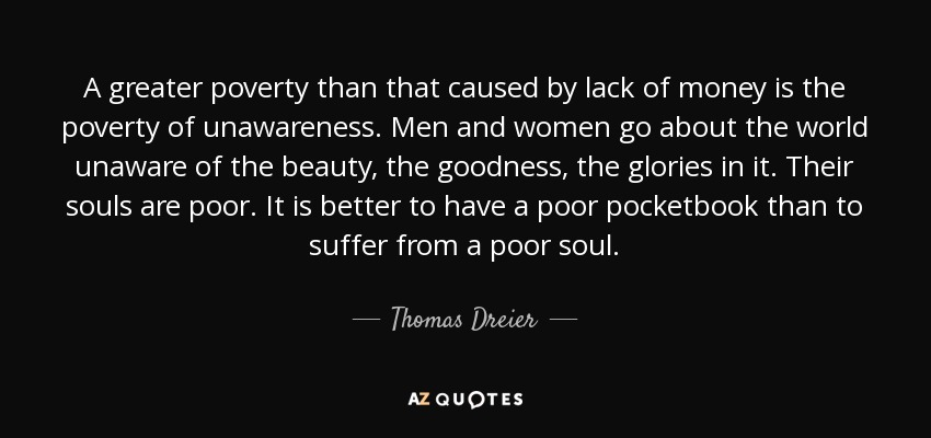 A greater poverty than that caused by lack of money is the poverty of unawareness. Men and women go about the world unaware of the beauty, the goodness, the glories in it. Their souls are poor. It is better to have a poor pocketbook than to suffer from a poor soul. - Thomas Dreier