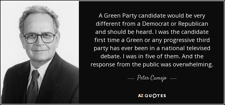 A Green Party candidate would be very different from a Democrat or Republican and should be heard. I was the candidate first time a Green or any progressive third party has ever been in a national televised debate. I was in five of them. And the response from the public was overwhelming. - Peter Camejo