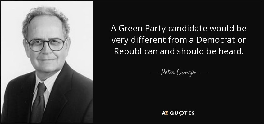 A Green Party candidate would be very different from a Democrat or Republican and should be heard. - Peter Camejo