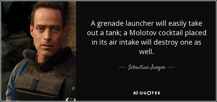 A grenade launcher will easily take out a tank; a Molotov cocktail placed in its air intake will destroy one as well. - Sebastian Junger