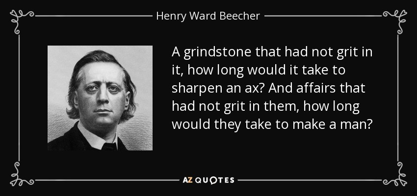 A grindstone that had not grit in it, how long would it take to sharpen an ax? And affairs that had not grit in them, how long would they take to make a man? - Henry Ward Beecher