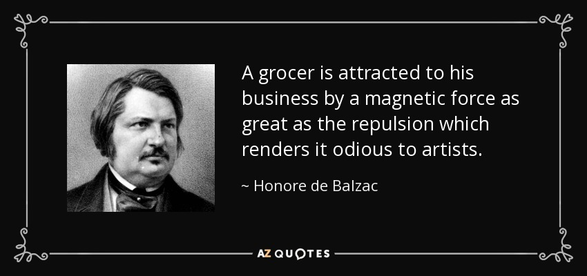 A grocer is attracted to his business by a magnetic force as great as the repulsion which renders it odious to artists. - Honore de Balzac