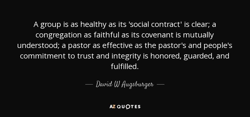 A group is as healthy as its 'social contract' is clear; a congregation as faithful as its covenant is mutually understood; a pastor as effective as the pastor's and people's commitment to trust and integrity is honored, guarded, and fulfilled. - David W Augsburger